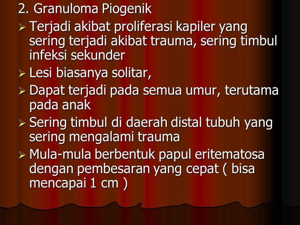 2. Granuloma Piogenik  Terjadi akibat proliferasi kapiler yang sering terjadi akibat trauma, sering timbul infeksi sekunder  Lesi biasanya solitar,