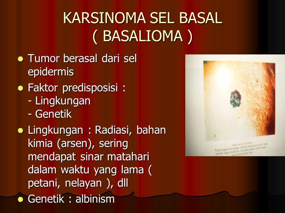 KARSINOMA SEL BASAL ( BASALIOMA ) Tumor berasal dari sel epidermis Tumor berasal dari sel epidermis Faktor predisposisi : - Lingkungan - Genetik Fakto
