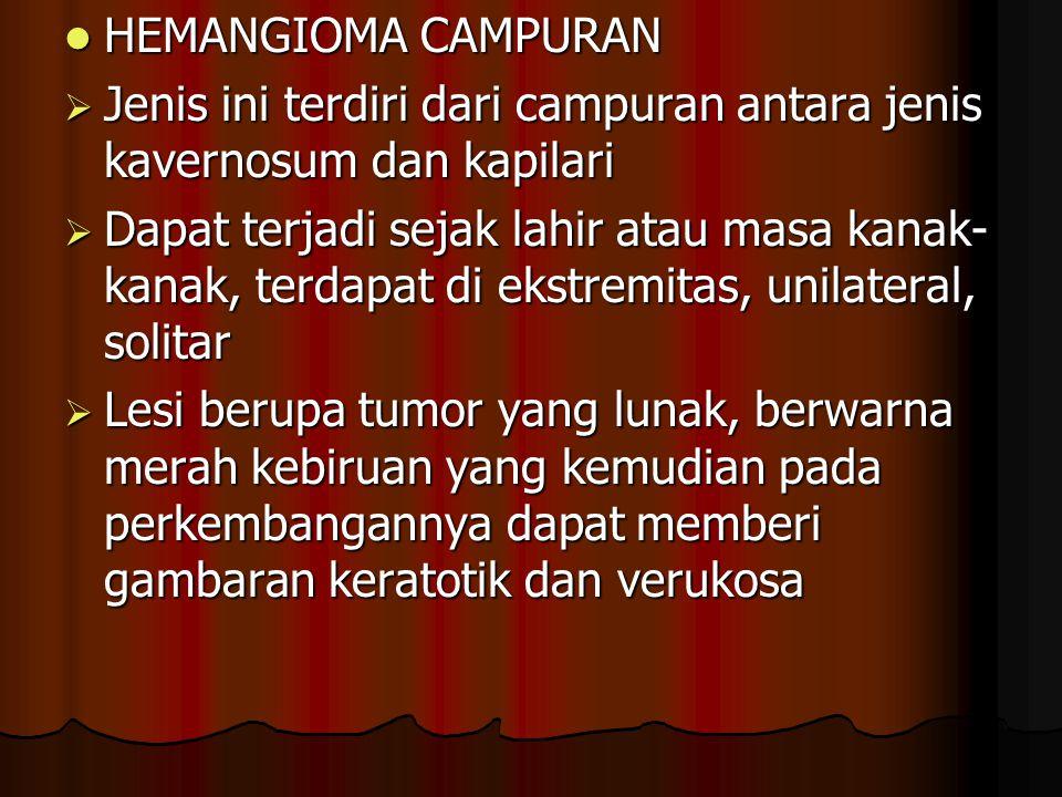 HEMANGIOMA CAMPURAN HEMANGIOMA CAMPURAN  Jenis ini terdiri dari campuran antara jenis kavernosum dan kapilari  Dapat terjadi sejak lahir atau masa k