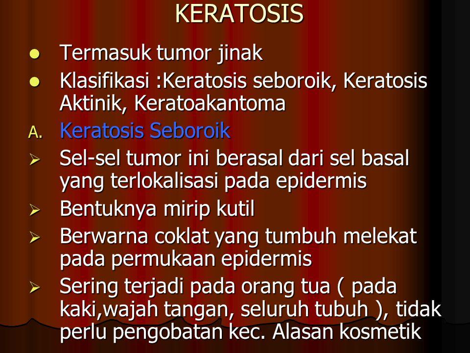 KERATOSIS Termasuk tumor jinak Termasuk tumor jinak Klasifikasi :Keratosis seboroik, Keratosis Aktinik, Keratoakantoma Klasifikasi :Keratosis seboroik