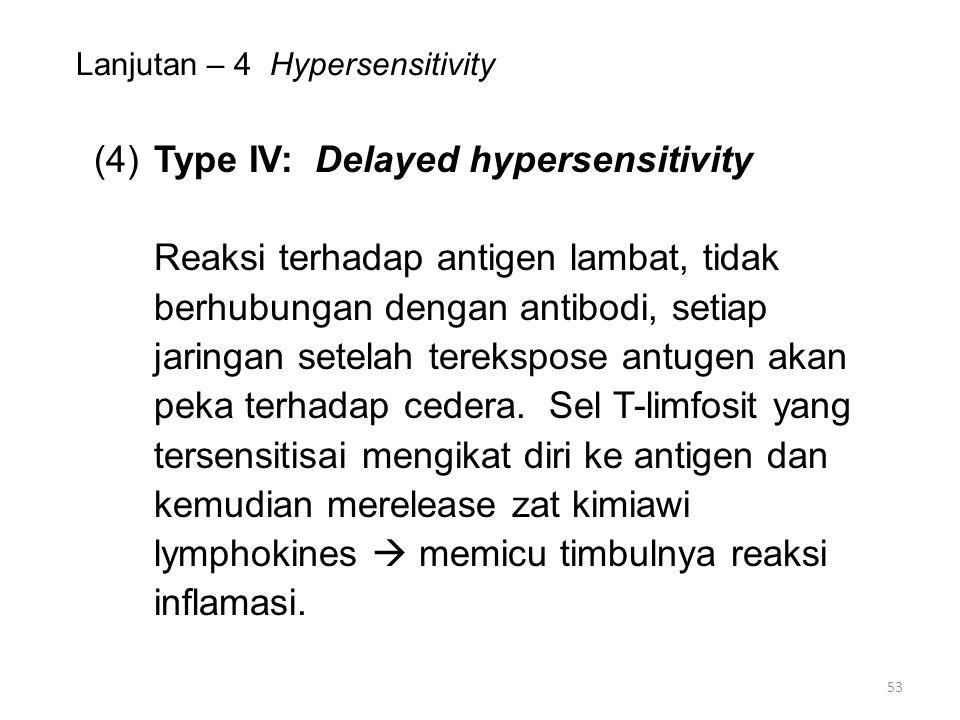 Lanjutan – 4 Hypersensitivity (4)Type IV: Delayed hypersensitivity Reaksi terhadap antigen lambat, tidak berhubungan dengan antibodi, setiap jaringan setelah terekspose antugen akan peka terhadap cedera.