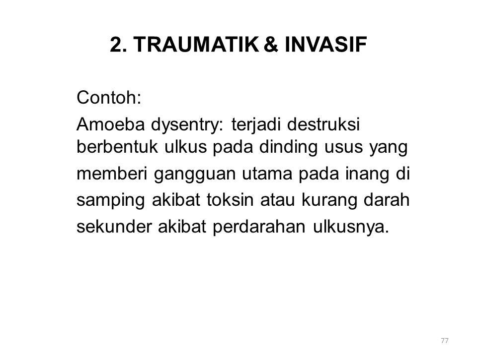 2. TRAUMATIK & INVASIF Contoh: Amoeba dysentry: terjadi destruksi berbentuk ulkus pada dinding usus yang memberi gangguan utama pada inang di samping