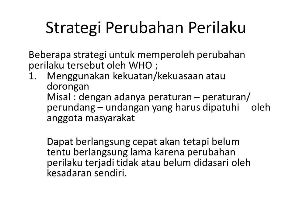 Strategi Perubahan Perilaku Beberapa strategi untuk memperoleh perubahan perilaku tersebut oleh WHO ; 1. Menggunakan kekuatan/kekuasaan atau dorongan