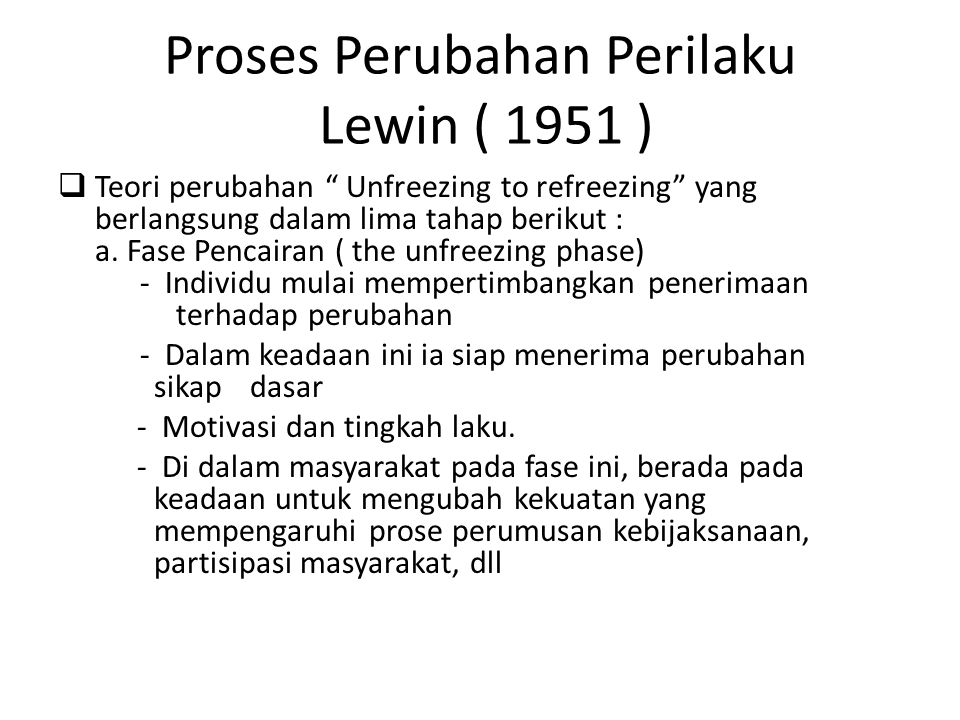 "Proses Perubahan Perilaku Lewin ( 1951 )  Teori perubahan "" Unfreezing to refreezing"" yang berlangsung dalam lima tahap berikut : a. Fase Pencairan ("