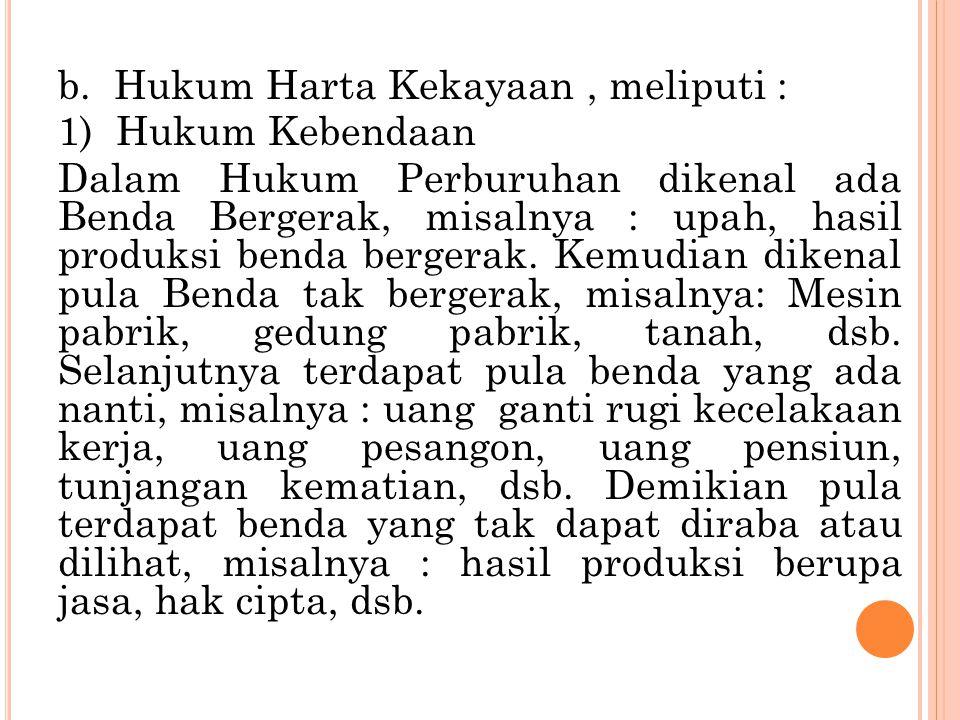 b. Hukum Harta Kekayaan, meliputi : 1) Hukum Kebendaan Dalam Hukum Perburuhan dikenal ada Benda Bergerak, misalnya : upah, hasil produksi benda berger