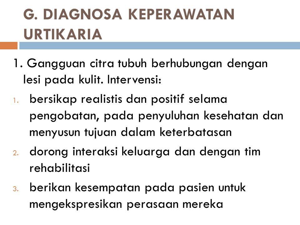 G. DIAGNOSA KEPERAWATAN URTIKARIA 1. Gangguan citra tubuh berhubungan dengan lesi pada kulit. Intervensi: 1. bersikap realistis dan positif selama pen