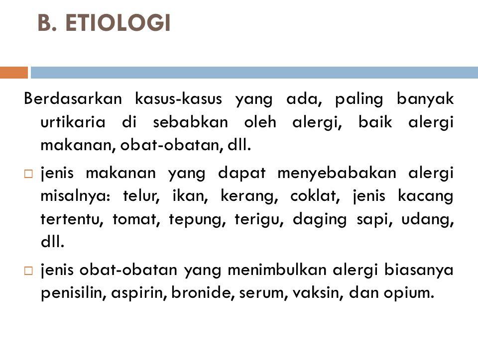 B. ETIOLOGI Berdasarkan kasus-kasus yang ada, paling banyak urtikaria di sebabkan oleh alergi, baik alergi makanan, obat-obatan, dll.  jenis makanan