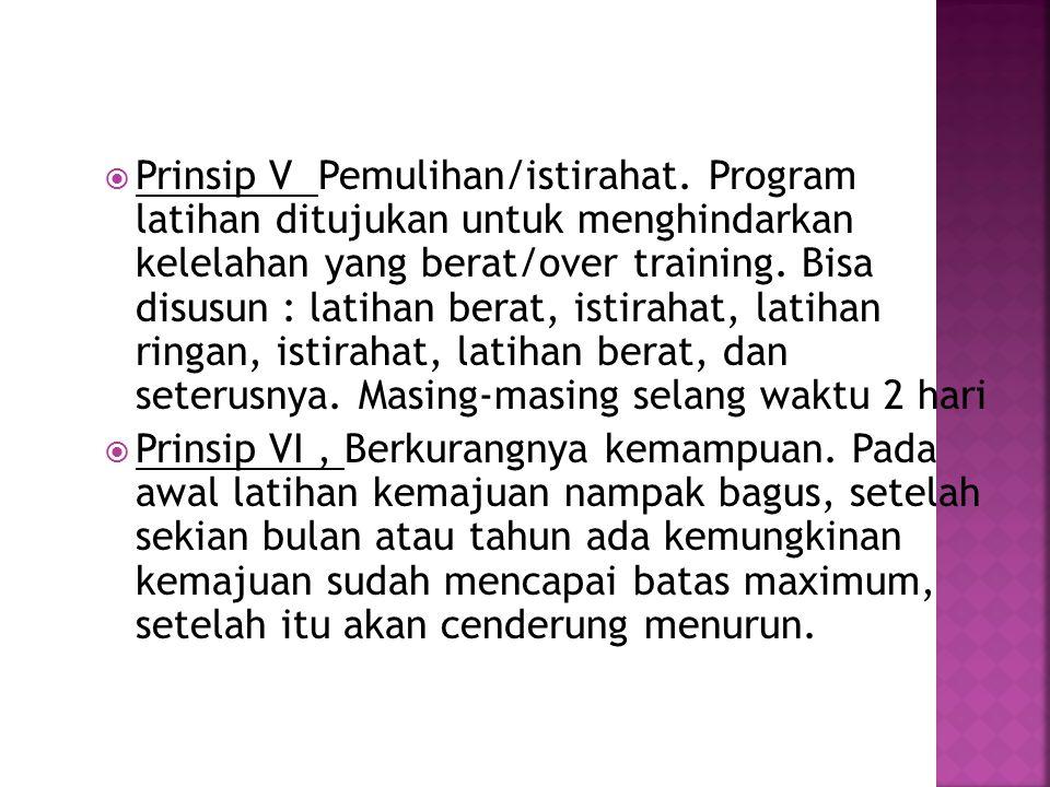  Prinsip V Pemulihan/istirahat. Program latihan ditujukan untuk menghindarkan kelelahan yang berat/over training. Bisa disusun : latihan berat, istir