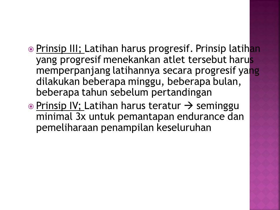  Prinsip III; Latihan harus progresif. Prinsip latihan yang progresif menekankan atlet tersebut harus memperpanjang latihannya secara progresif yang