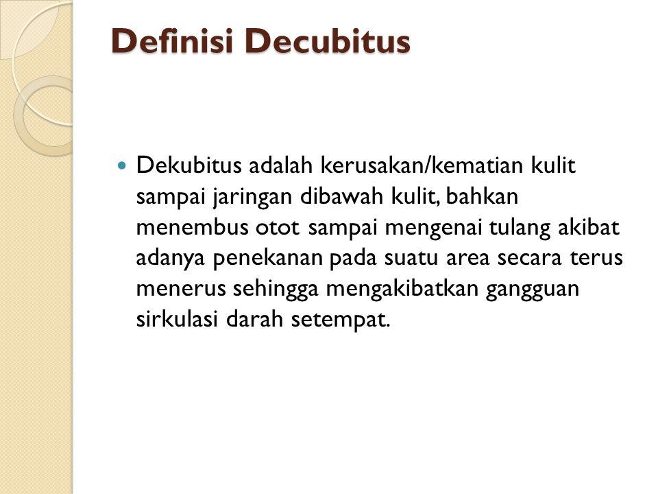 Definisi Decubitus Dekubitus adalah kerusakan/kematian kulit sampai jaringan dibawah kulit, bahkan menembus otot sampai mengenai tulang akibat adanya