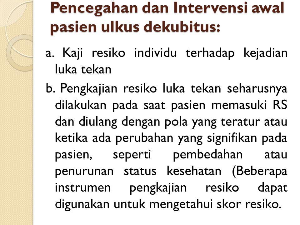 Pencegahan dan Intervensi awal pasien ulkus dekubitus: a. Kaji resiko individu terhadap kejadian luka tekan b. Pengkajian resiko luka tekan seharusnya