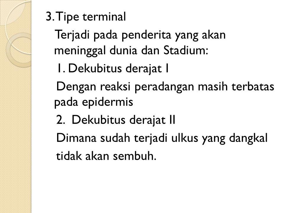 3. Tipe terminal Terjadi pada penderita yang akan meninggal dunia dan Stadium: 1. Dekubitus derajat I Dengan reaksi peradangan masih terbatas pada epi