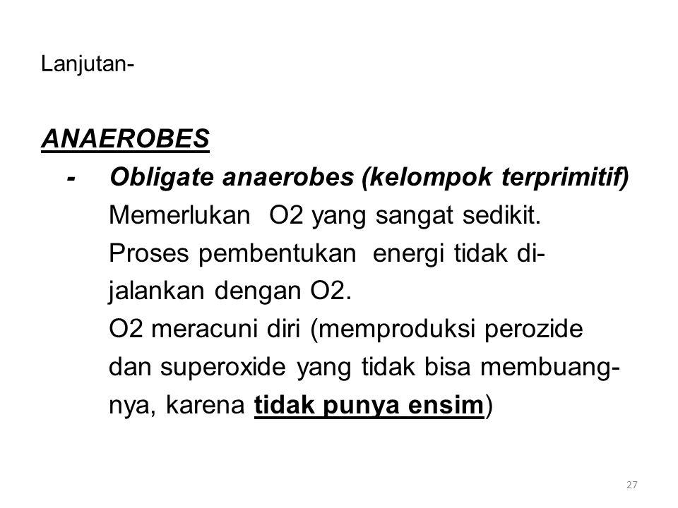 Lanjutan- ANAEROBES -Obligate anaerobes (kelompok terprimitif) Memerlukan O2 yang sangat sedikit. Proses pembentukan energi tidak di- jalankan dengan