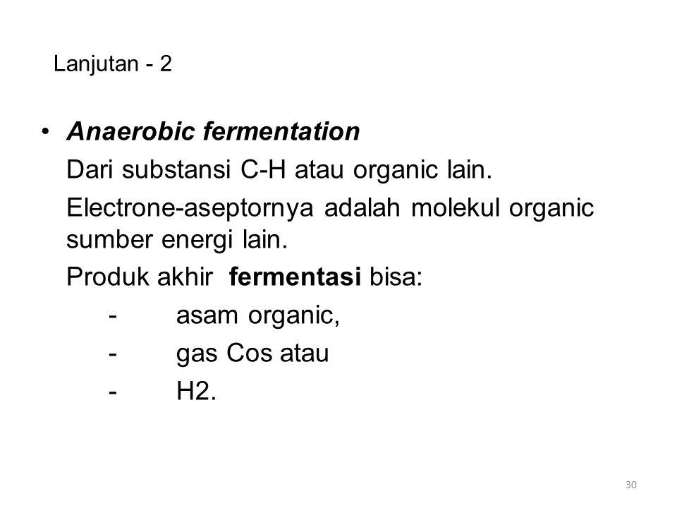 Lanjutan - 2 Anaerobic fermentation Dari substansi C-H atau organic lain. Electrone-aseptornya adalah molekul organic sumber energi lain. Produk akhir