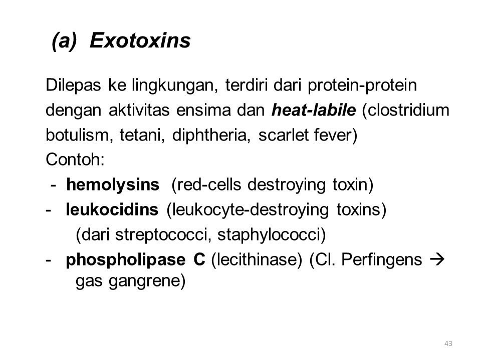 (a) Exotoxins Dilepas ke lingkungan, terdiri dari protein-protein dengan aktivitas ensima dan heat-labile (clostridium botulism, tetani, diphtheria, scarlet fever) Contoh: - hemolysins (red-cells destroying toxin) - leukocidins (leukocyte-destroying toxins) (dari streptococci, staphylococci) - phospholipase C (lecithinase) (Cl.