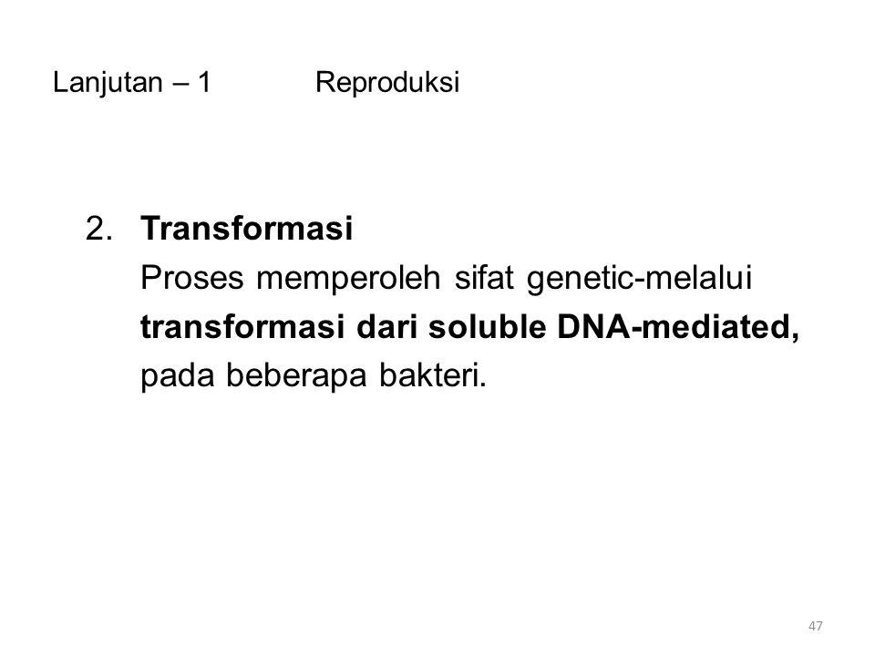 Lanjutan – 1Reproduksi 2.Transformasi Proses memperoleh sifat genetic-melalui transformasi dari soluble DNA-mediated, pada beberapa bakteri. 47
