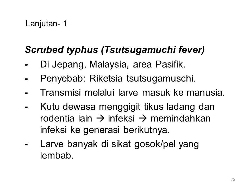 Lanjutan- 1 Scrubed typhus (Tsutsugamuchi fever) -Di Jepang, Malaysia, area Pasifik. -Penyebab: Riketsia tsutsugamuschi. -Transmisi melalui larve masu