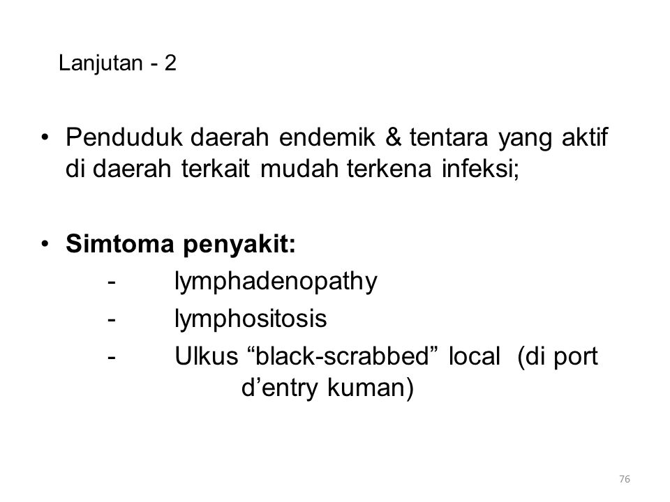 Lanjutan - 2 Penduduk daerah endemik & tentara yang aktif di daerah terkait mudah terkena infeksi; Simtoma penyakit: -lymphadenopathy -lymphositosis -Ulkus black-scrabbed local (di port d'entry kuman) 76