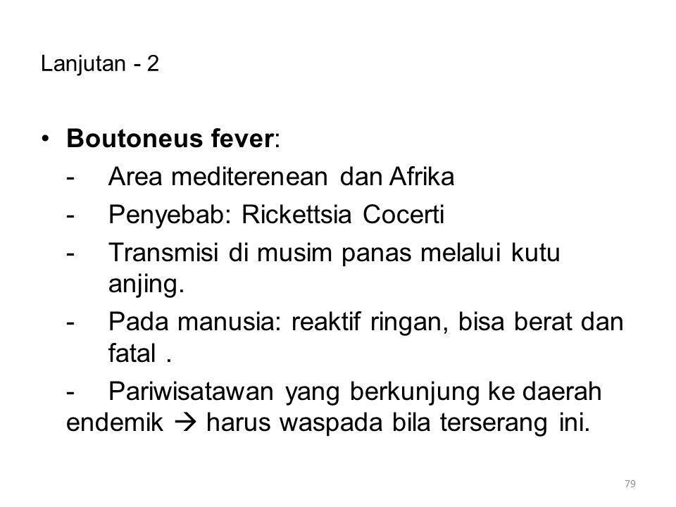 Lanjutan - 2 Boutoneus fever: -Area mediterenean dan Afrika -Penyebab: Rickettsia Cocerti -Transmisi di musim panas melalui kutu anjing. -Pada manusia