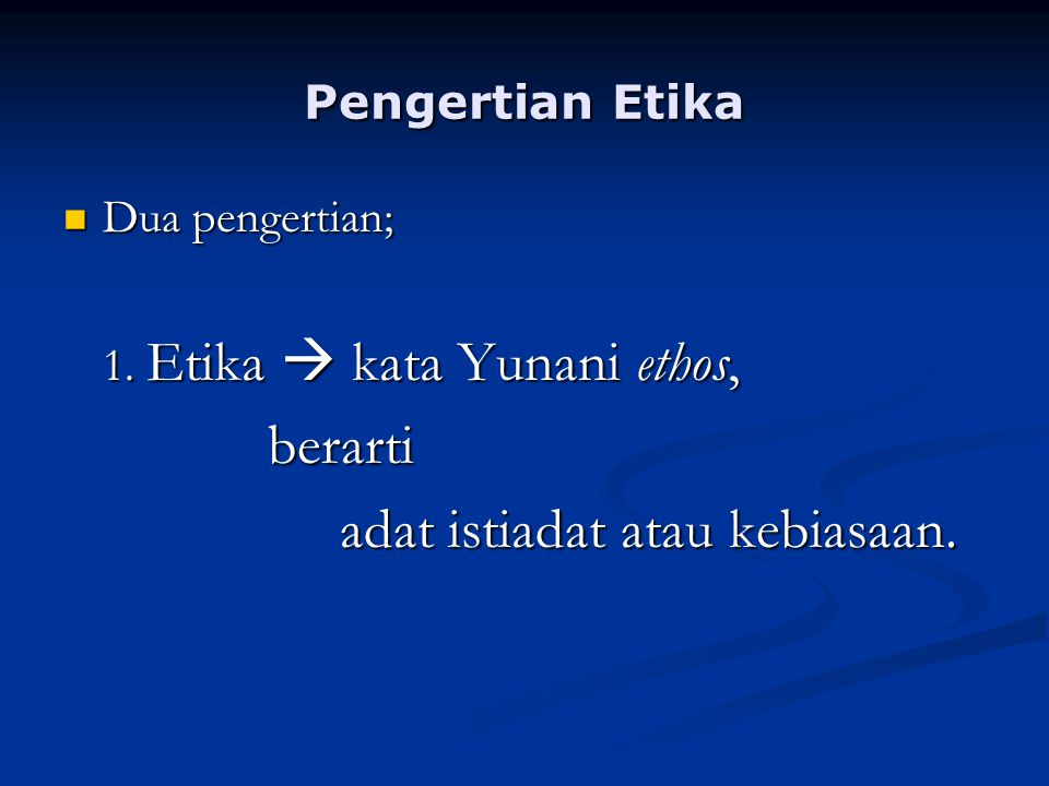 Pengertian Etika Dua pengertian; Dua pengertian; 1. Etika  kata Yunani ethos, berarti berarti adat istiadat atau kebiasaan. adat istiadat atau kebias