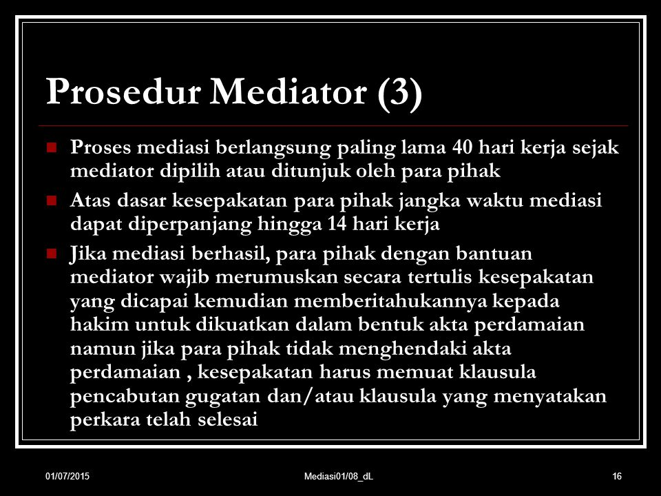16 Prosedur Mediator (3) Proses mediasi berlangsung paling lama 40 hari kerja sejak mediator dipilih atau ditunjuk oleh para pihak Atas dasar kesepaka