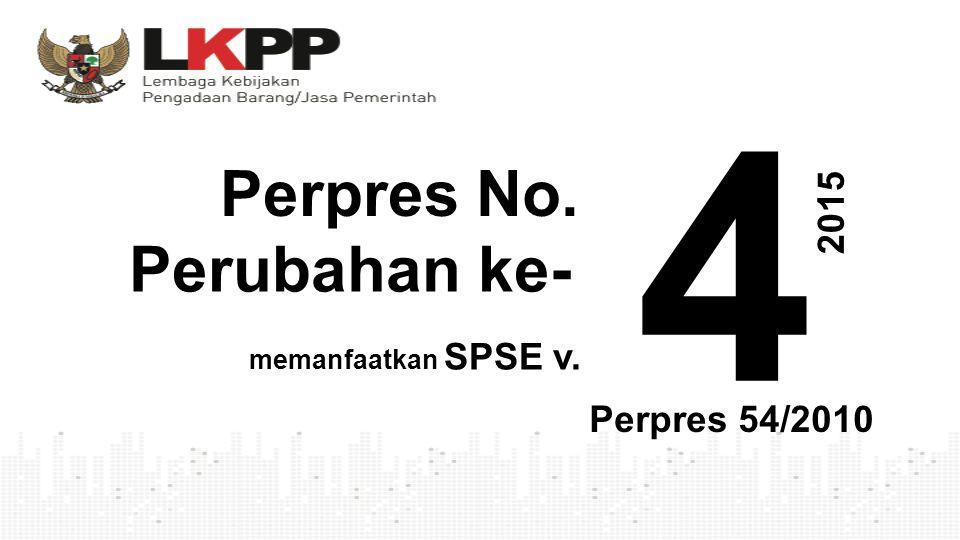 4 Perpres No. Perubahan ke- 2 0 1 5 Perpres 54/2010 memanfaatkan SPSE v.