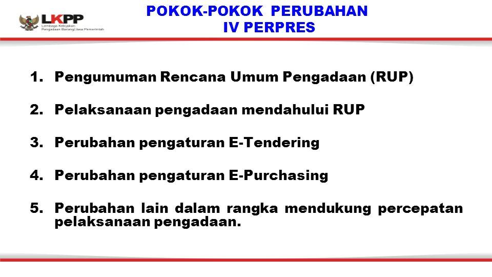 POKOK-POKOK PERUBAHAN IV PERPRES 1.Pengumuman Rencana Umum Pengadaan (RUP) 2.Pelaksanaan pengadaan mendahului RUP 3.Perubahan pengaturan E-Tendering 4