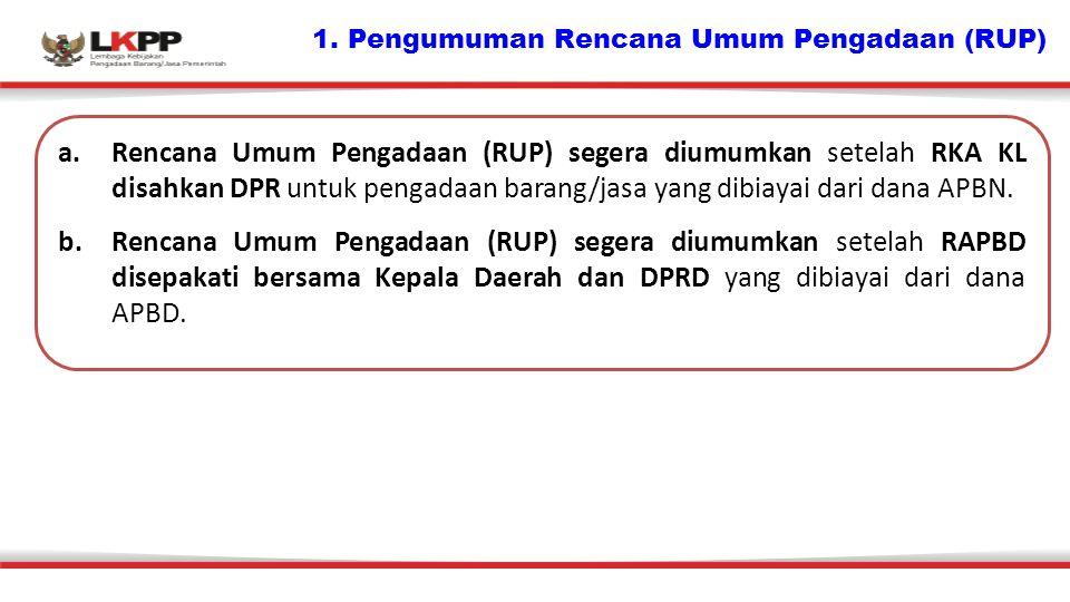 1. Pengumuman Rencana Umum Pengadaan (RUP) a.Rencana Umum Pengadaan (RUP) segera diumumkan setelah RKA KL disahkan DPR untuk pengadaan barang/jasa yan