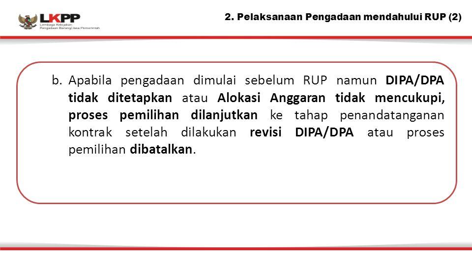 b.Apabila pengadaan dimulai sebelum RUP namun DIPA/DPA tidak ditetapkan atau Alokasi Anggaran tidak mencukupi, proses pemilihan dilanjutkan ke tahap penandatanganan kontrak setelah dilakukan revisi DIPA/DPA atau proses pemilihan dibatalkan.