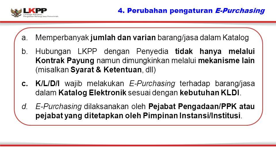 4. Perubahan pengaturan E-Purchasing a.Memperbanyak jumlah dan varian barang/jasa dalam Katalog b.Hubungan LKPP dengan Penyedia tidak hanya melalui Ko