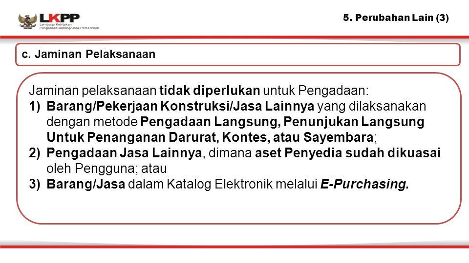 5. Perubahan Lain (3) c. Jaminan Pelaksanaan Jaminan pelaksanaan tidak diperlukan untuk Pengadaan: 1)Barang/Pekerjaan Konstruksi/Jasa Lainnya yang dil