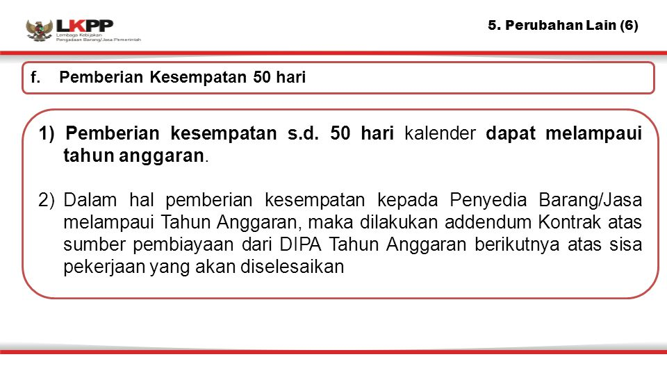 5. Perubahan Lain (6) 1) Pemberian kesempatan s.d. 50 hari kalender dapat melampaui tahun anggaran. 2)Dalam hal pemberian kesempatan kepada Penyedia B