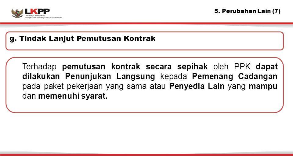 5. Perubahan Lain (7) Terhadap pemutusan kontrak secara sepihak oleh PPK dapat dilakukan Penunjukan Langsung kepada Pemenang Cadangan pada paket peker