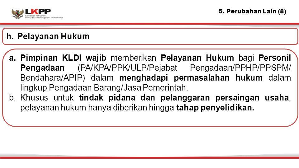 5. Perubahan Lain (8) a.Pimpinan KLDI wajib memberikan Pelayanan Hukum bagi Personil Pengadaan (PA/KPA/PPK/ULP/Pejabat Pengadaan/PPHP/PPSPM/ Bendahara