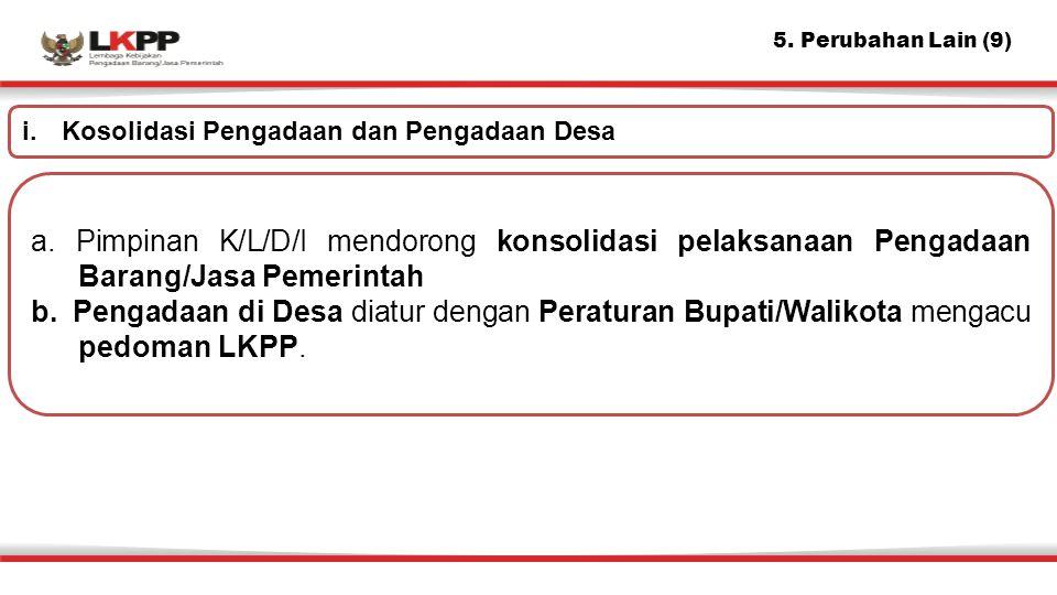 5. Perubahan Lain (9) a. Pimpinan K/L/D/I mendorong konsolidasi pelaksanaan Pengadaan Barang/Jasa Pemerintah b.Pengadaan di Desa diatur dengan Peratur