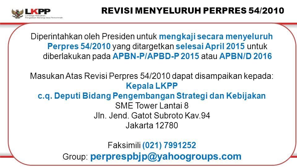 Diperintahkan oleh Presiden untuk mengkaji secara menyeluruh Perpres 54/2010 yang ditargetkan selesai April 2015 untuk diberlakukan pada APBN-P/APBD-P 2015 atau APBN/D 2016 Masukan Atas Revisi Perpres 54/2010 dapat disampaikan kepada: Kepala LKPP c.q.