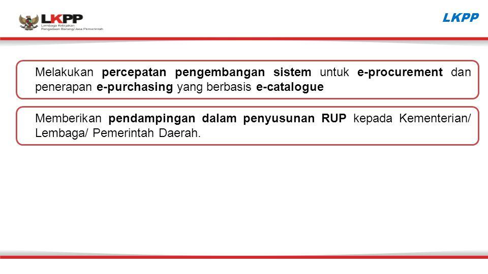 LKPP Melakukan percepatan pengembangan sistem untuk e-procurement dan penerapan e-purchasing yang berbasis e-catalogue Memberikan pendampingan dalam penyusunan RUP kepada Kementerian/ Lembaga/ Pemerintah Daerah.