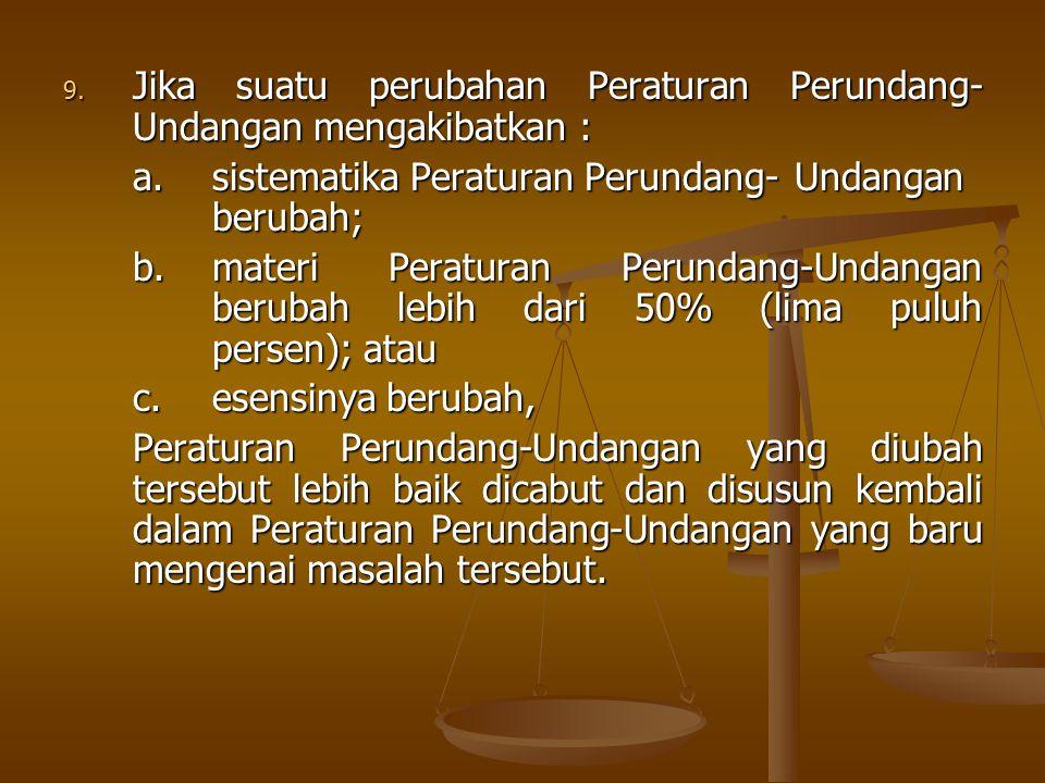 9. Jika suatu perubahan Peraturan Perundang- Undangan mengakibatkan : a.sistematika Peraturan Perundang-Undangan berubah; b.materi Peraturan Perundang