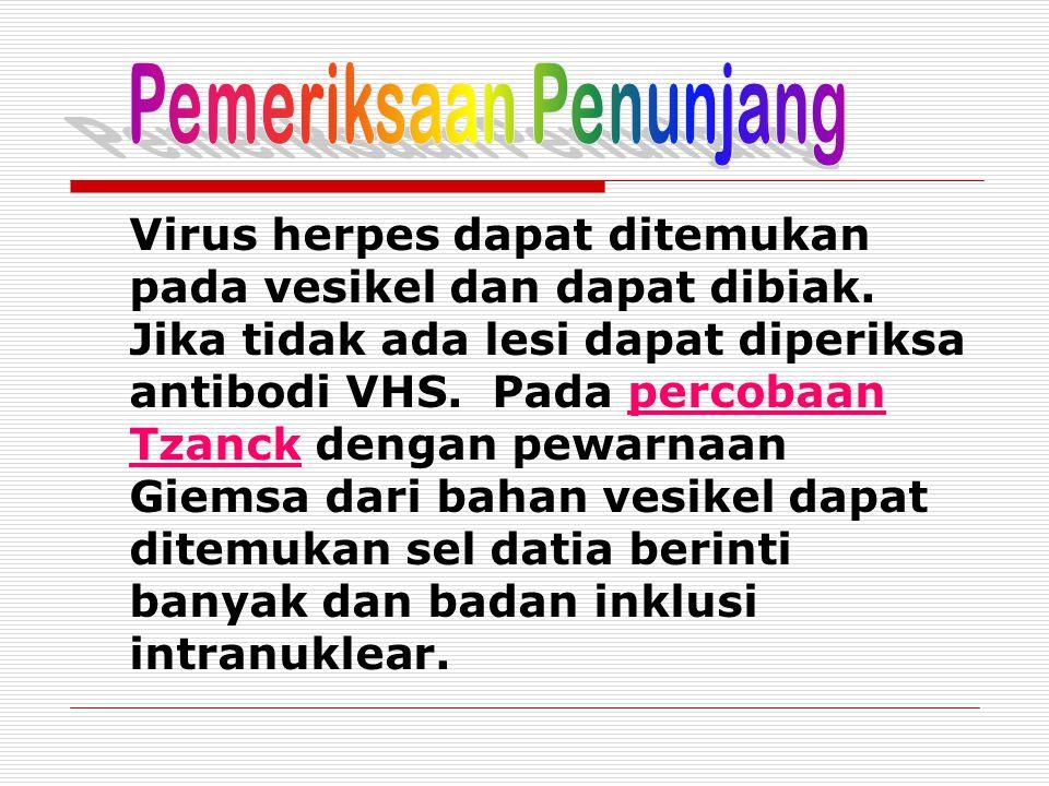 Virus herpes dapat ditemukan pada vesikel dan dapat dibiak. Jika tidak ada lesi dapat diperiksa antibodi VHS. Pada percobaan Tzanck dengan pewarnaan G