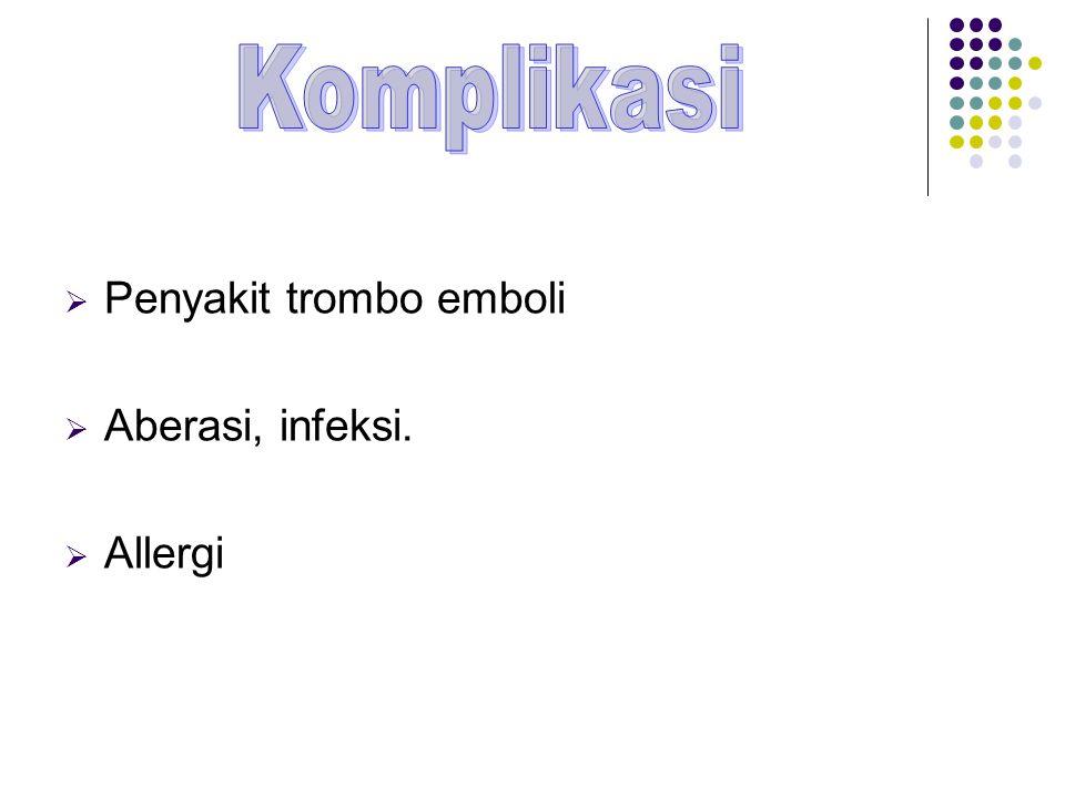  Penyakit trombo emboli  Aberasi, infeksi.  Allergi
