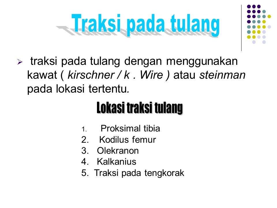  traksi pada tulang dengan menggunakan kawat ( kirschner / k. Wire ) atau steinman pada lokasi tertentu. 1. Proksimal tibia 2. Kodilus femur 3. Olekr