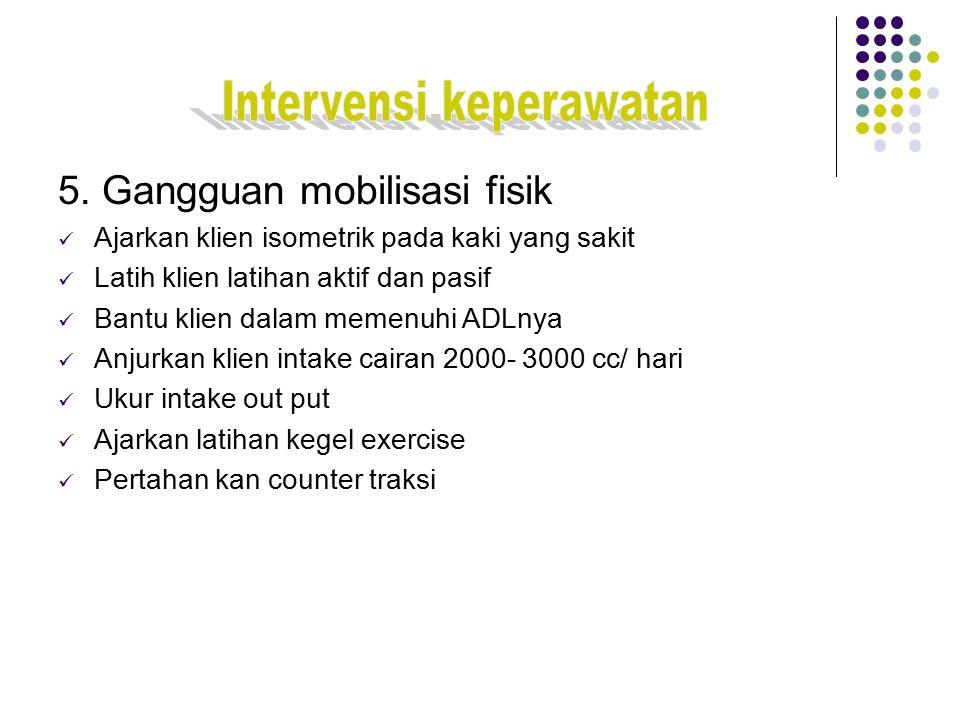 5. Gangguan mobilisasi fisik Ajarkan klien isometrik pada kaki yang sakit Latih klien latihan aktif dan pasif Bantu klien dalam memenuhi ADLnya Anjurk