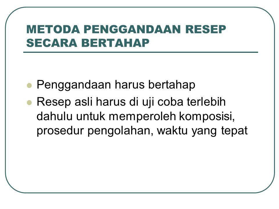 METODA PENGGANDAAN RESEP SECARA BERTAHAP Penggandaan harus bertahap Resep asli harus di uji coba terlebih dahulu untuk memperoleh komposisi, prosedur