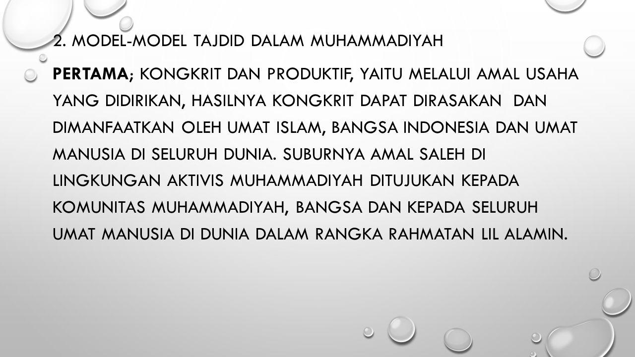 2. MODEL-MODEL TAJDID DALAM MUHAMMADIYAH PERTAMA; KONGKRIT DAN PRODUKTIF, YAITU MELALUI AMAL USAHA YANG DIDIRIKAN, HASILNYA KONGKRIT DAPAT DIRASAKAN D
