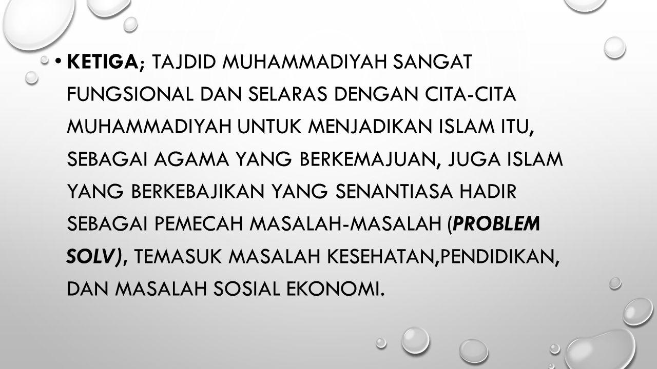KETIGA; TAJDID MUHAMMADIYAH SANGAT FUNGSIONAL DAN SELARAS DENGAN CITA-CITA MUHAMMADIYAH UNTUK MENJADIKAN ISLAM ITU, SEBAGAI AGAMA YANG BERKEMAJUAN, JU