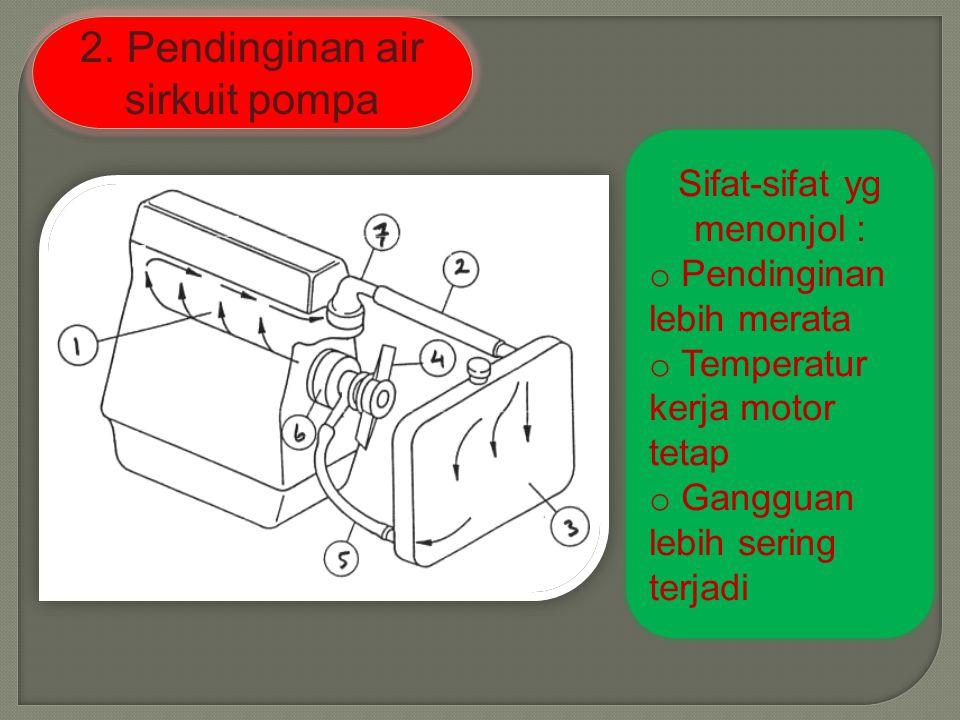 2. Pendinginan air sirkuit pompa Sifat-sifat yg menonjol : o Pendinginan lebih merata o Temperatur kerja motor tetap o Gangguan lebih sering terjadi