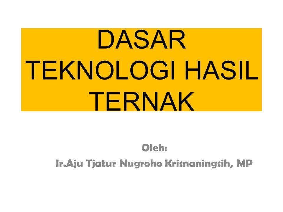 DASAR TEKNOLOGI HASIL TERNAK Oleh: Ir.Aju Tjatur Nugroho Krisnaningsih, MP