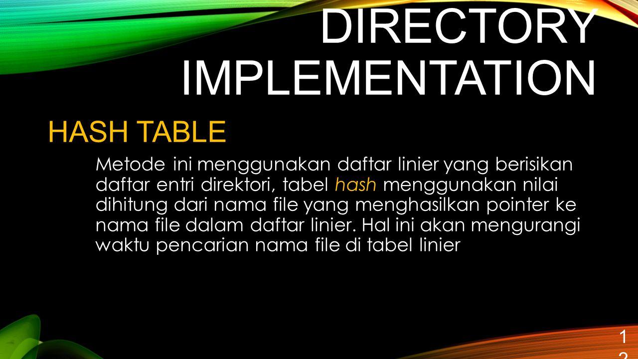 DIRECTORY IMPLEMENTATION 12 HASH TABLE Metode ini menggunakan daftar linier yang berisikan daftar entri direktori, tabel hash menggunakan nilai dihitu