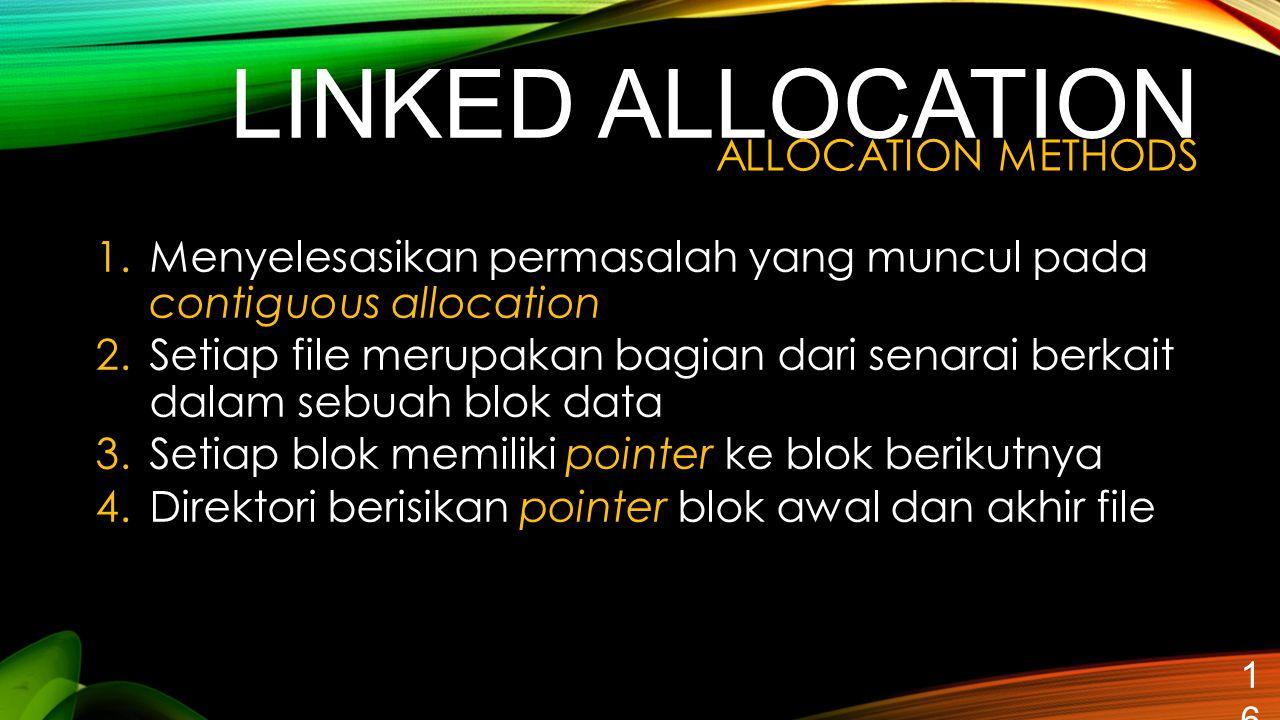 LINKED ALLOCATION 16 1.Menyelesasikan permasalah yang muncul pada contiguous allocation 2.Setiap file merupakan bagian dari senarai berkait dalam sebu