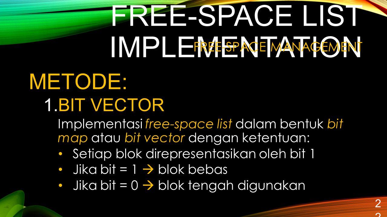 FREE-SPACE LIST IMPLEMENTATION 22 METODE: 1.BIT VECTOR Implementasi free-space list dalam bentuk bit map atau bit vector dengan ketentuan: Setiap blok